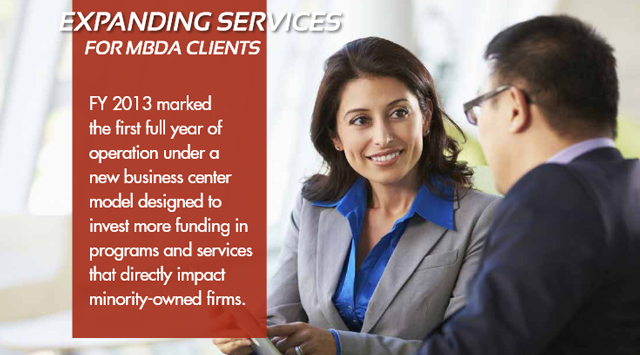 Expanding Services for MBDA Clients: FY 2013 marked the first full year of operation under a new business center model designed to invest more funding in programs and services that directly impact minority-owned firms.